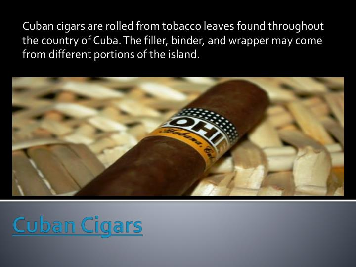 Cuban cigars are rolled from tobacco leaves found throughout the country of Cuba. The filler, binder, and wrapper may come from different portions of the island.