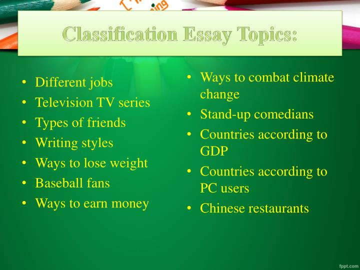 powerpoint on classification essays When we talk about effective writing, we often think first about elements like word choice (if i ever used any of it ) actually, any of those principles of order would help me find stuff in my garage—i just have to choose one principle and classification and division: definition.