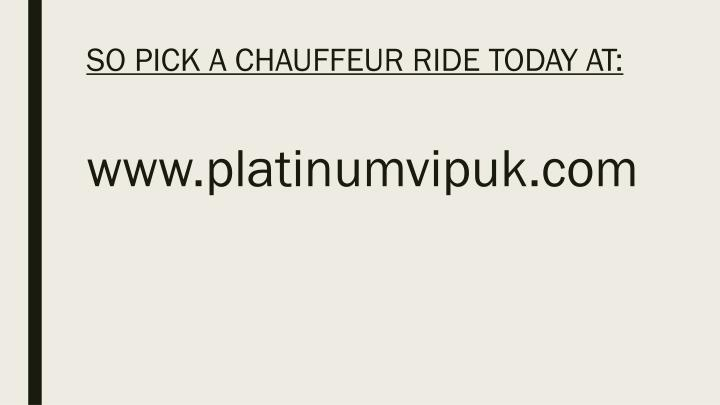 SO PICK A CHAUFFEUR RIDE TODAY AT:
