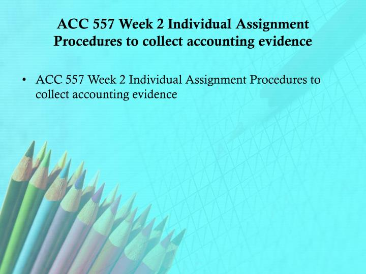 ACC 557 Week 2 Individual Assignment Procedures to collect accounting evidence