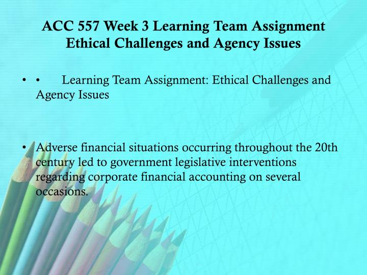 ACC 557 Week 3 Learning Team Assignment Ethical Challenges and Agency Issues