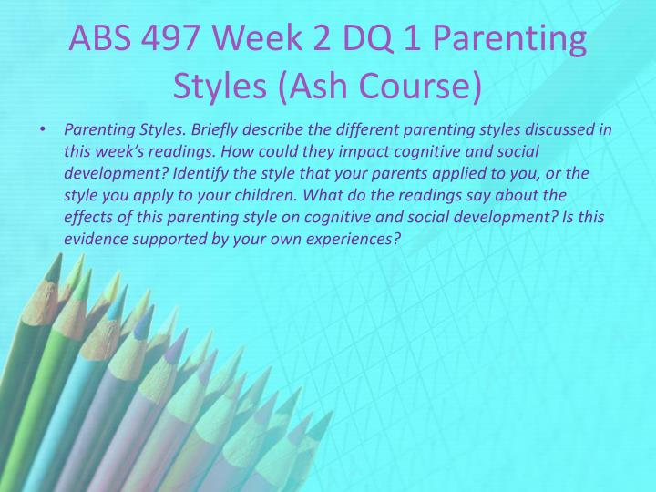 ABS 497 Week 2 DQ 1 Parenting Styles (Ash Course)