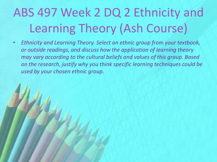 ABS 497 Week 2 DQ 2 Ethnicity and Learning Theory (Ash Course)