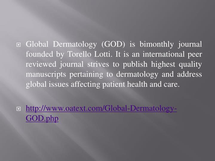 Global Dermatology (GOD) is bimonthly journal founded by Torello Lotti. It is an international peer reviewed journal strives to publish highest quality manuscripts pertaining to dermatology and address global issues affecting patient health and care.