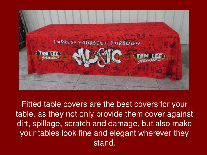 Fitted table covers are the best covers for your table, as they not only provide them cover against dirt, spillage, scratch and damage, but also make your tables look fine and elegant wherever they stand.