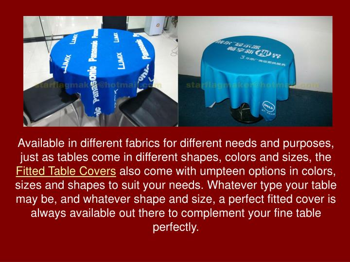 Available in different fabrics for different needs and purposes, just as tables come in different shapes, colors and sizes, the