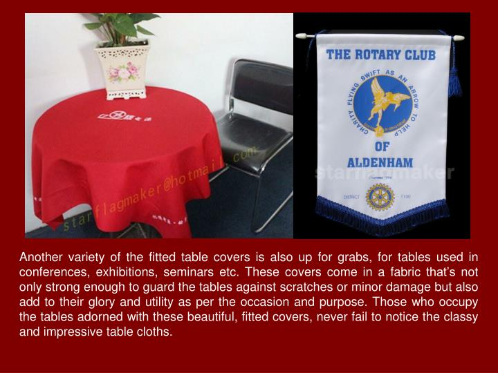 Another variety of the fitted table covers is also up for grabs, for tables used in conferences, exhibitions, seminars etc. These covers come in a fabric that's not only strong enough to guard the tables against scratches or minor damage but also add to their glory and utility as per the occasion and purpose. Those who occupy the tables adorned with these beautiful, fitted covers, never fail to notice the classy and impressive table cloths.