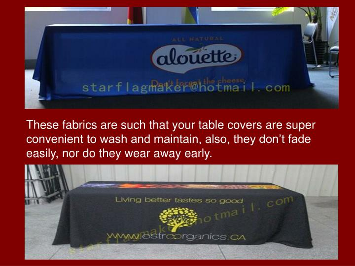 These fabrics are such that your table covers are super convenient to wash and maintain, also, they don't fade easily, nor do they wear away early.