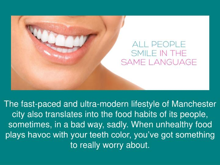 The fast-paced and ultra-modern lifestyle of Manchester city also translates into the food habits of its people, sometimes, in a bad way, sadly. When unhealthy food plays havoc with your teeth color, you've got something to really worry about.