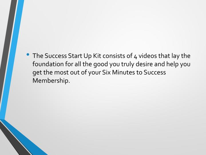 The Success Start Up Kit consists of 4 videos that lay the foundation for all the good you truly desire and help you get the most out of your Six Minutes to Success Membership.