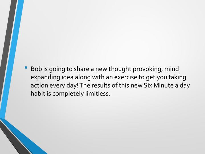 Bob is going to share a new thought provoking, mind expanding idea along with an exercise to get you taking action every day! The results of this new Six Minute a day habit is completely limitless.
