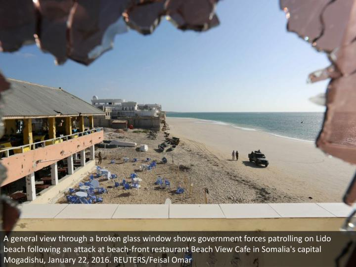 A general view through a broken glass window shows government forces patrolling on Lido beach following an attack at beach-front restaurant Beach View Cafe in Somalia's capital Mogadishu, January 22, 2016. REUTERS/Feisal Omar
