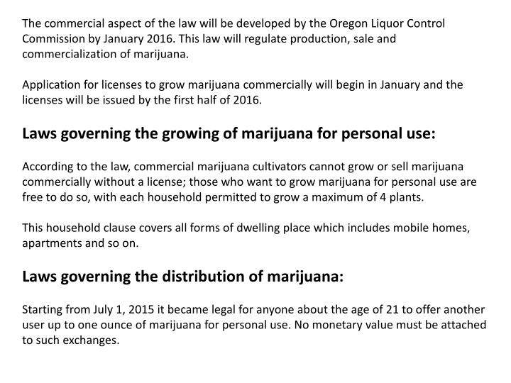 The commercial aspect of the law will be developed by the Oregon Liquor Control Commission by January 2016. This law will regulate production, sale and commercialization of marijuana.