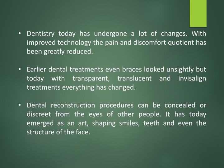 Dentistry today has undergone a lot of changes. With improved technology the pain and discomfort quo...