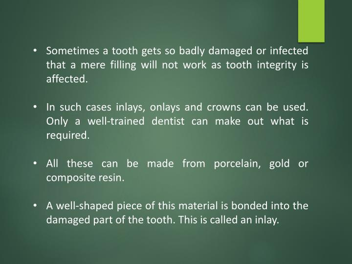 Sometimes a tooth gets so badly damaged or infected that a mere filling will not work as tooth integ...