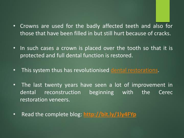 Crowns are used for the badly affected teeth and also for those that have been filled in but still hurt because of cracks.