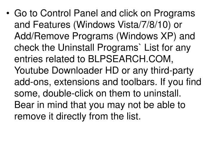 Go to Control Panel and click on Programs and Features (Windows Vista/7/8/10) or Add/Remove Programs (Windows XP) and check the Uninstall Programs` List for any entries related to BLPSEARCH.COM, Youtube Downloader HD or any third-party add-ons, extensions and toolbars. If you find some, double-click on them to uninstall. Bear in mind that you may not be able to remove it directly from the list.