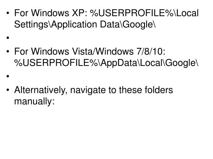 For Windows XP: %USERPROFILE%\Local Settings\Application Data\Google\