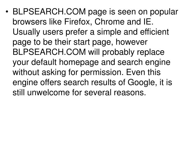 BLPSEARCH.COM page is seen on popular browsers like Firefox, Chrome and IE. Usually users prefer a simple and efficient page to be their start page, however BLPSEARCH.COM will probably replace your default homepage and search engine without asking for permission. Even this engine offers search results of Google, it is still unwelcome for several reasons.