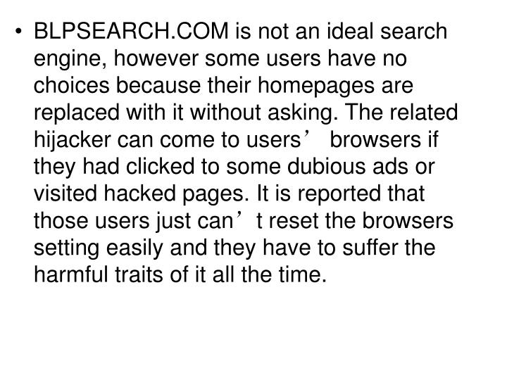 BLPSEARCH.COM is not an ideal search engine, however some users have no choices because their homepages are replaced with it without asking. The related hijacker can come to users' browsers if they had clicked to some dubious ads or visited hacked pages. It is reported that those users just can't reset the browsers setting easily and they have to suffer the harmful traits of it all the time.