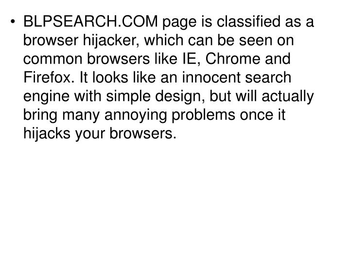 BLPSEARCH.COM page is classified as a browser hijacker, which can be seen on common browsers like IE, Chrome and Firefox. It looks like an innocent search engine with simple design, but will actually bring many annoying problems once it hijacks your browsers.