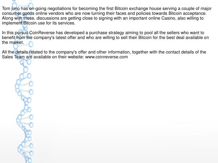 Tom juno has on-going negotiations for becoming the first Bitcoin exchange house serving a couple of major consumer goods online vendors who are now turning their faces and policies towards Bitcoin acceptance. Along with those, discussions are getting close to signing with an important online Casino, also willing to implement Bitcoin use for its services.