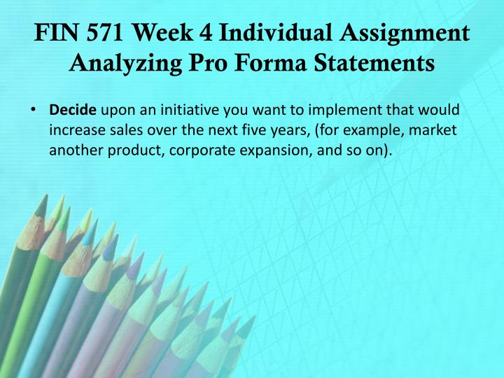 FIN 571 Week 4 Individual Assignment Analyzing Pro Forma Statements