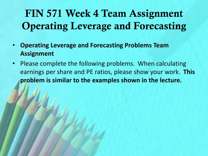 FIN 571 Week 4 Team Assignment Operating Leverage and Forecasting