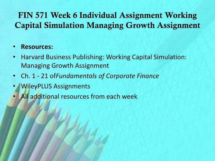 FIN 571 Week 6 Individual Assignment Working Capital Simulation Managing Growth Assignment
