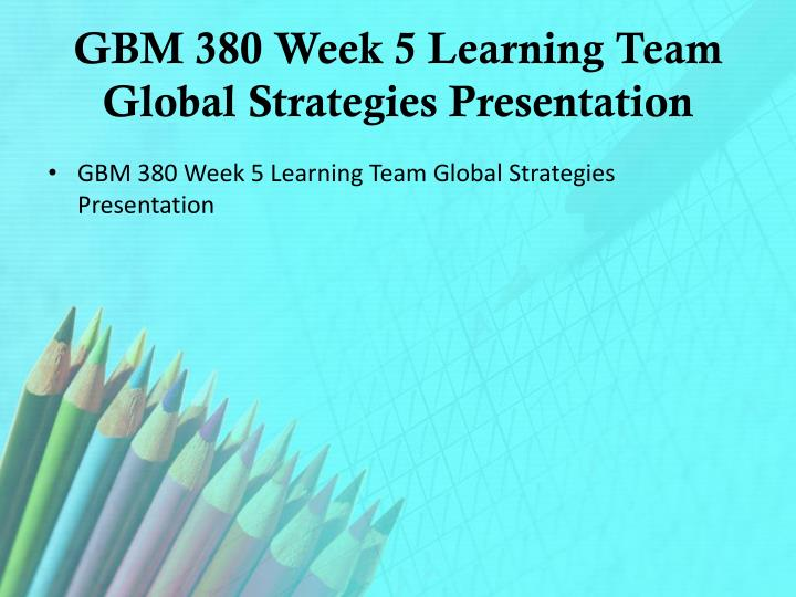 GBM 380 Week 5 Learning Team Global Strategies Presentation