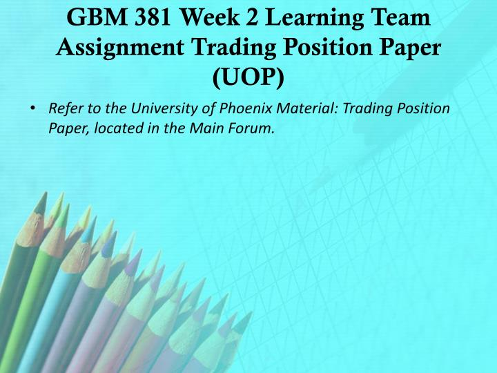 GBM 381 Week 2 Learning Team Assignment Trading Position Paper (UOP)