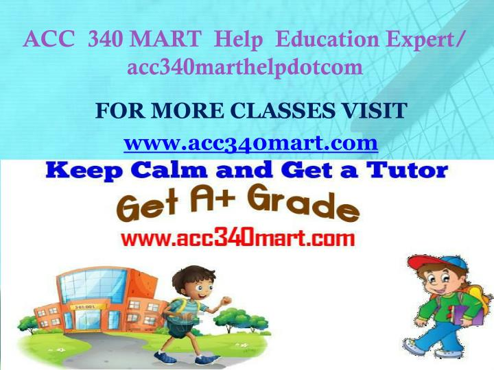 ACC  340 MART  Help  Education Expert/ acc340marthelpdotcom