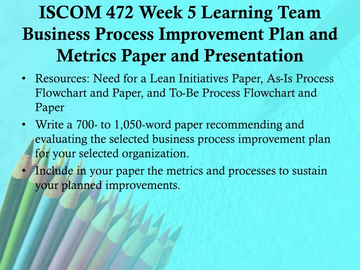 ISCOM 472 Week 5 Learning Team Business Process Improvement Plan and Metrics Paper and Presentation