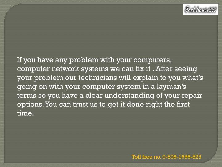 If you have any problem with your computers, computer network systems we can fix