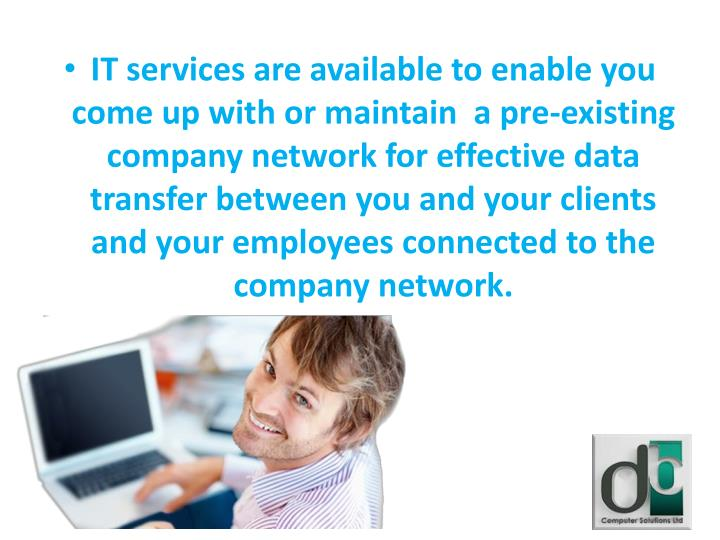 IT services are available to enable you come up with or maintain  a pre-existing company network for effective data transfer between you and your clients and your employees connected to the company network.