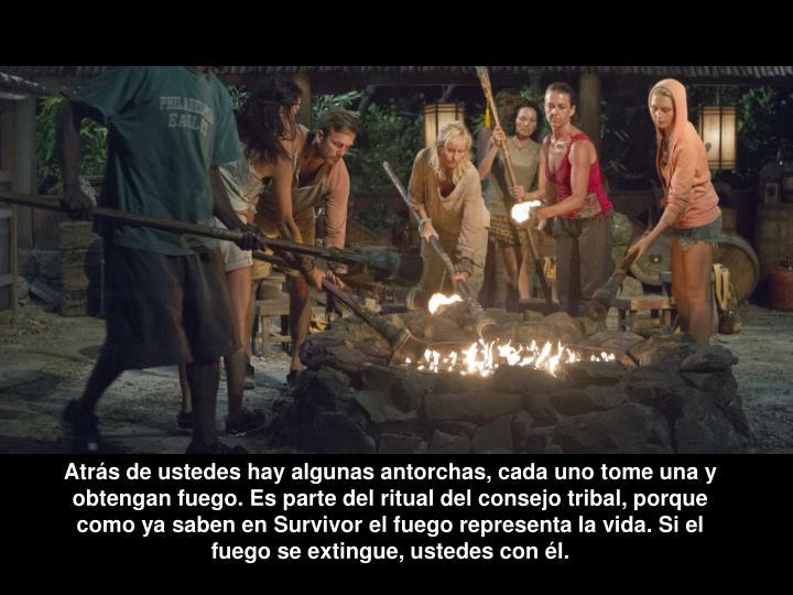 Atrás de ustedes hay algunas antorchas, cada uno tome una y obtengan fuego. Es parte del ritual del consejo tribal,