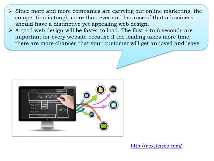 Since more and more companies are carrying out online marketing, the competition is tough more than ever and because of that a business should have a distinctive yet appealing web design.
