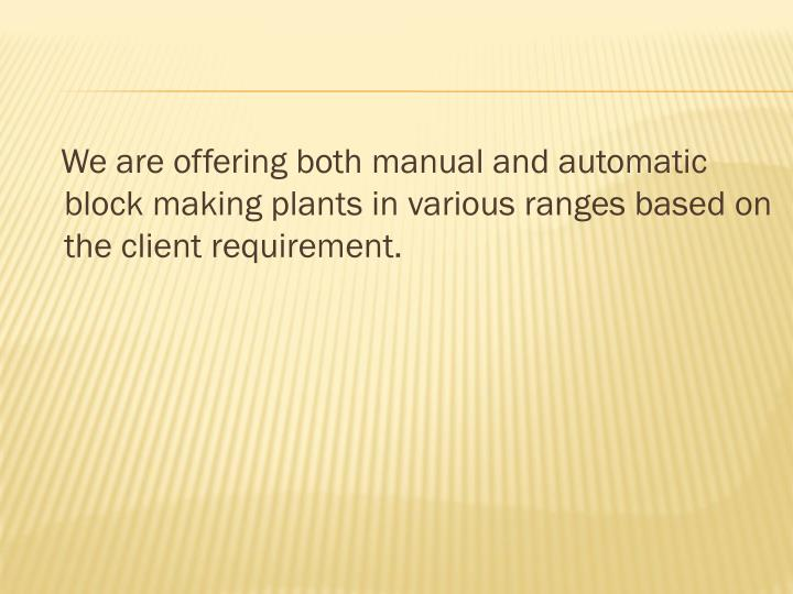 We are offering both manual and automatic block making plants in various ranges based on the client requirement.