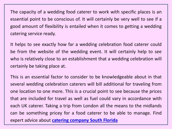 The capacity of a wedding food caterer to work with specific places is an essential point to be conscious of. It will certainly be very well to see if a good amount of flexibility is entailed when it comes to getting a wedding catering service ready.
