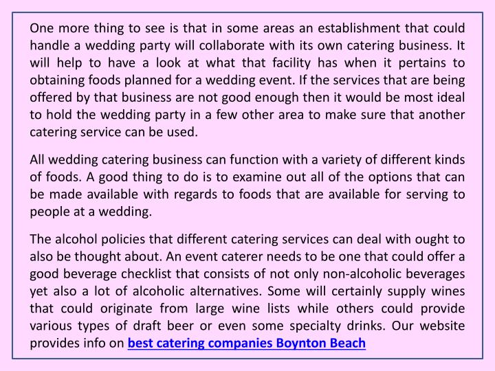 One more thing to see is that in some areas an establishment that could handle a wedding party will collaborate with its own catering business. It will help to have a look at what that facility has when it pertains to obtaining foods planned for a wedding event. If the services that are being offered by that business are not good enough then it would be most ideal to hold the wedding party in a few other area to make sure that another catering service can be used.