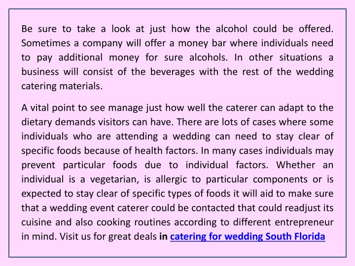 Be sure to take a look at just how the alcohol could be offered. Sometimes a company will offer a money bar where individuals need to pay additional money for sure alcohols. In other situations a business will consist of the beverages with the rest of the wedding catering materials.