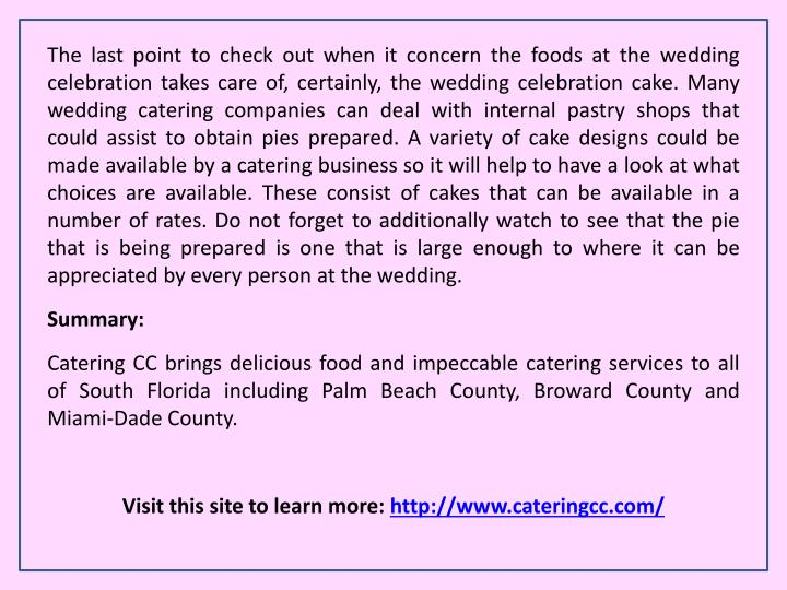 The last point to check out when it concern the foods at the wedding celebration takes care of, certainly, the wedding celebration cake. Many wedding catering companies can deal with internal pastry shops that could assist to obtain pies prepared. A variety of cake designs could be made available by a catering business so it will help to have a look at what choices are available. These consist of cakes that can be available in a number of rates. Do not forget to additionally watch to see that the pie that is being prepared is one that is large enough to where it can be appreciated by every person at the wedding.