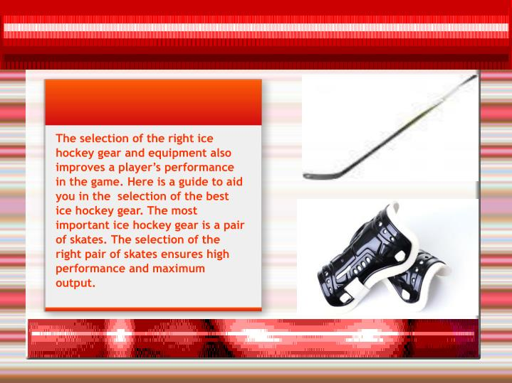 The selection of the right ice hockey gear and equipment also improves a player's performance in t...