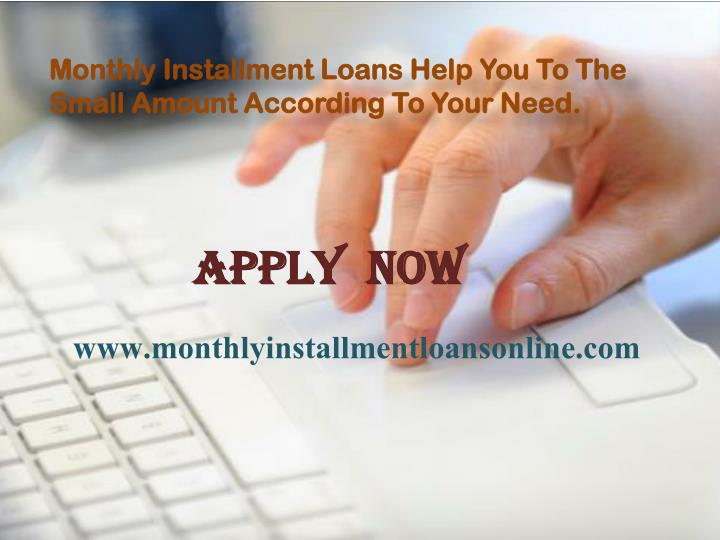 Monthly Installment Loans Help You To The Small Amount According To Your Need.