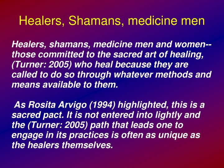 Healers, shamans, medicine men and women--those committed to the sacred art of healing, (Turner: 2005) who heal because they are called to do so through whatever methods and means available to them.