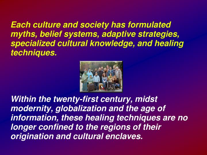 Each culture and society has formulated myths, belief systems, adaptive strategies, specialized cultural knowledge, and healing techniques.