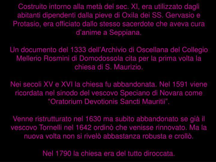 Costruito intorno alla metà del sec. XI, era utilizzato dagli abitanti dipendenti dalla pieve diOxila dei SS. Gervasio e Protasio, era officiato dallo stesso sacerdote che aveva cura d'anime a Seppiana.