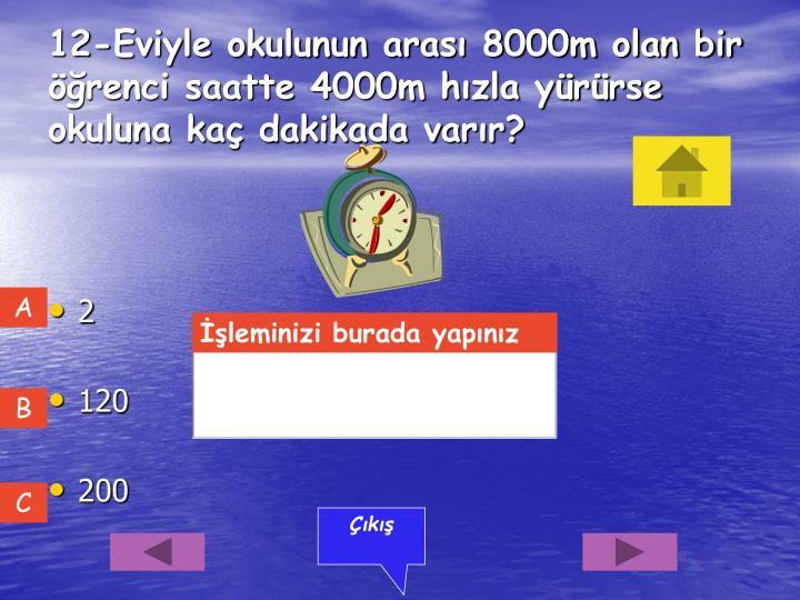 12-Eviyle okulunun arası 8000m olan bir öğrenci saatte 4000m hızla yürürse okuluna kaç dakikada varır?