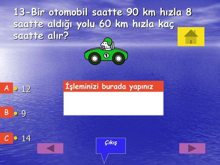 13-Bir otomobil saatte 90 km hızla 8 saatte aldığı yolu 60 km hızla kaç saatte alır?