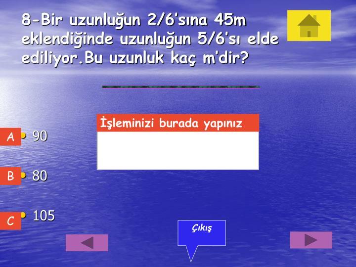 8-Bir uzunluğun 2/6'sına 45m eklendiğinde uzunluğun 5/6'sı elde ediliyor.Bu uzunluk kaç m'dir?